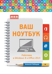 Лебедев А. Ваш ноутбук. Работаем в Windows 8 и Office 2013