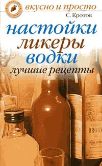 скачать полностью книгу Кротов С. Настойки, ликеры, водки. Лучшие рецепты
